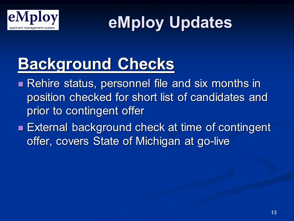 13 eMploy Updates Background Checks Rehire status, personnel file and six months in position checked for short list of candidates and prior to contingent offer Rehire status, personnel file and six months in position checked for short list of candidates and prior to contingent offer External background check at time of contingent offer, covers State of Michigan at go-live External background check at time of contingent offer, covers State of Michigan at go-live