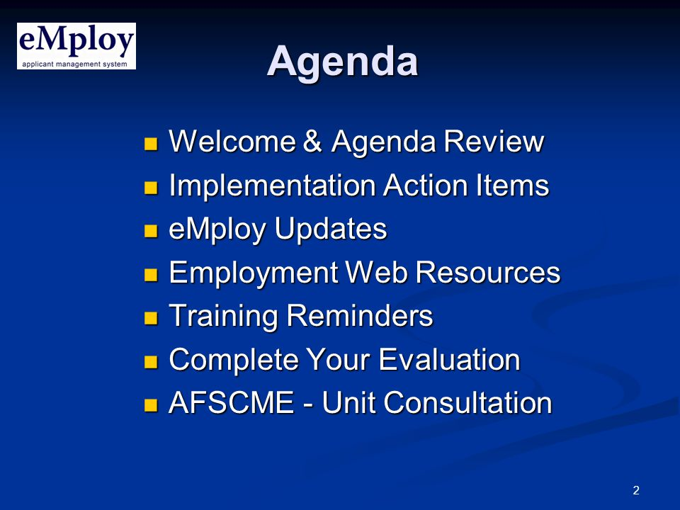 2 Agenda Welcome & Agenda Review Welcome & Agenda Review Implementation Action Items Implementation Action Items eMploy Updates eMploy Updates Employment Web Resources Employment Web Resources Training Reminders Training Reminders Complete Your Evaluation Complete Your Evaluation AFSCME - Unit Consultation AFSCME - Unit Consultation