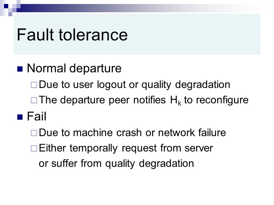Fault tolerance Normal departure  Due to user logout or quality degradation  The departure peer notifies H k to reconfigure Fail  Due to machine crash or network failure  Either temporally request from server or suffer from quality degradation