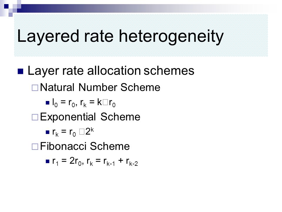 Layered rate heterogeneity Layer rate allocation schemes  Natural Number Scheme l 0 = r 0, r k = k ‧ r 0  Exponential Scheme r k = r 0 ‧ 2 k  Fibonacci Scheme r 1 = 2r 0, r k = r k-1 + r k-2