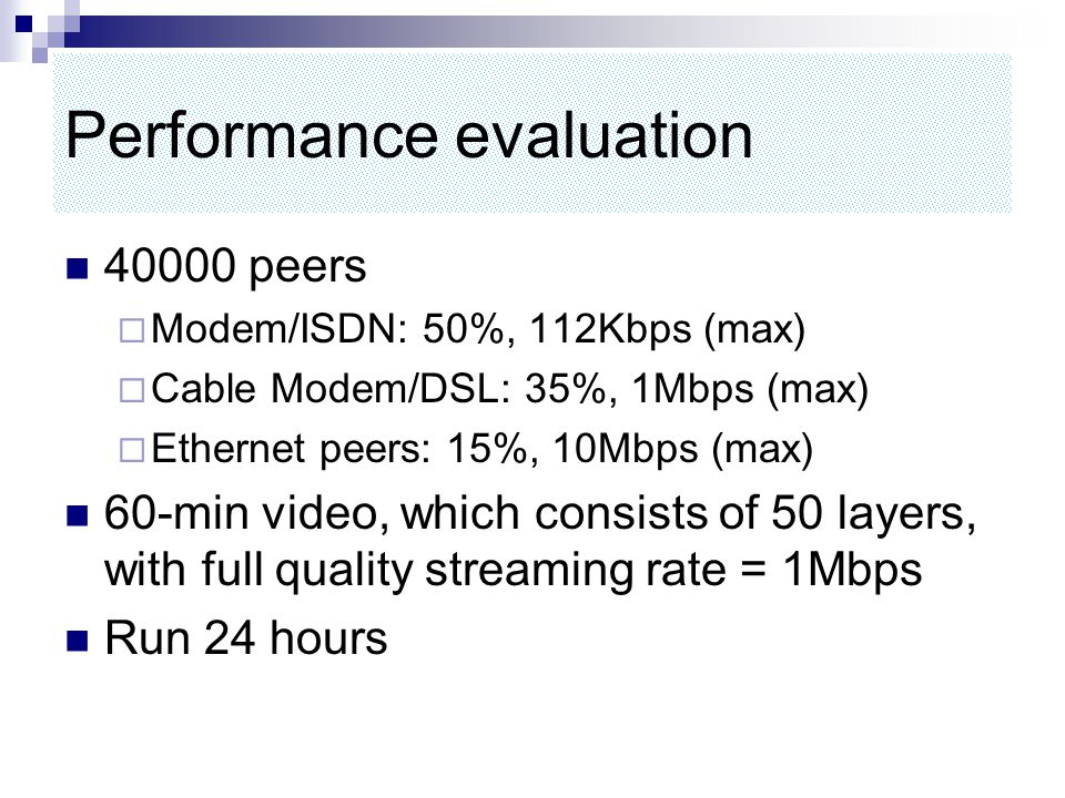 Performance evaluation 40000 peers  Modem/ISDN: 50%, 112Kbps (max)  Cable Modem/DSL: 35%, 1Mbps (max)  Ethernet peers: 15%, 10Mbps (max) 60-min video, which consists of 50 layers, with full quality streaming rate = 1Mbps Run 24 hours