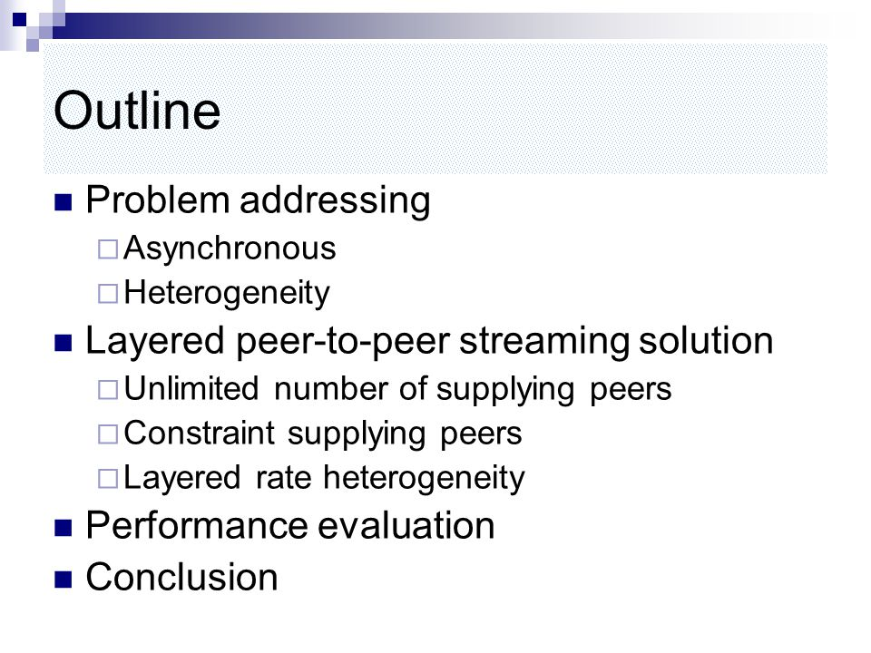 Outline Problem addressing  Asynchronous  Heterogeneity Layered peer-to-peer streaming solution  Unlimited number of supplying peers  Constraint supplying peers  Layered rate heterogeneity Performance evaluation Conclusion