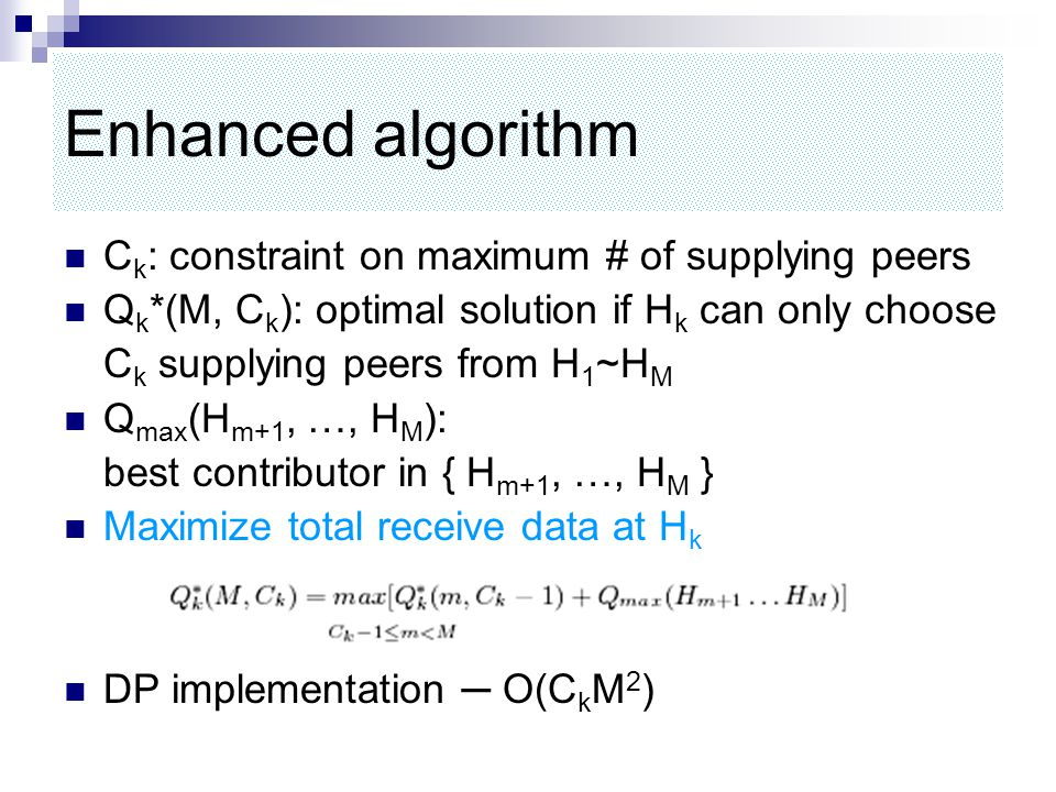 Enhanced algorithm C k : constraint on maximum # of supplying peers Q k *(M, C k ): optimal solution if H k can only choose C k supplying peers from H 1 ~H M Q max (H m+1, …, H M ): best contributor in { H m+1, …, H M } Maximize total receive data at H k DP implementation ─ O(C k M 2 )