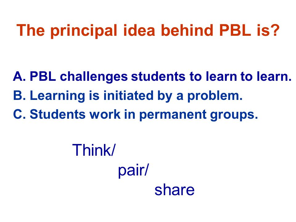 The principal idea behind PBL is. A. PBL challenges students to learn to learn.