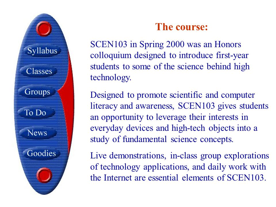 Designed to promote scientific and computer literacy and awareness, SCEN103 gives students an opportunity to leverage their interests in everyday devices and high-tech objects into a study of fundamental science concepts.