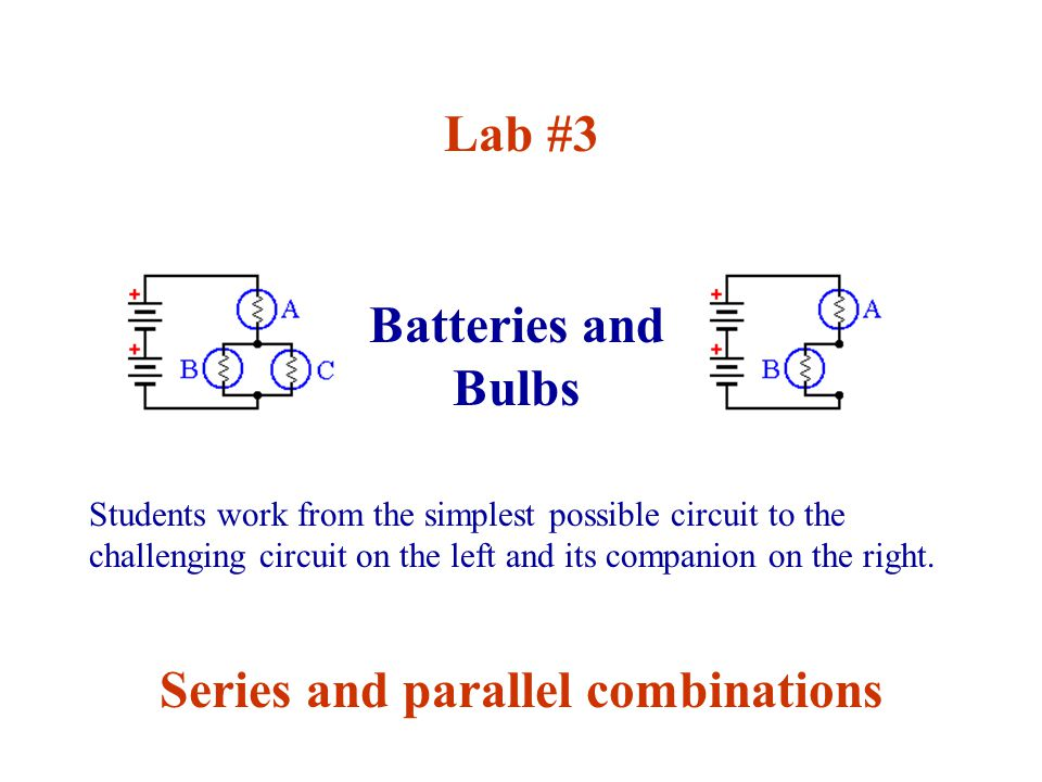 Batteries and Bulbs Lab #3 Series and parallel combinations Students work from the simplest possible circuit to the challenging circuit on the left and its companion on the right.