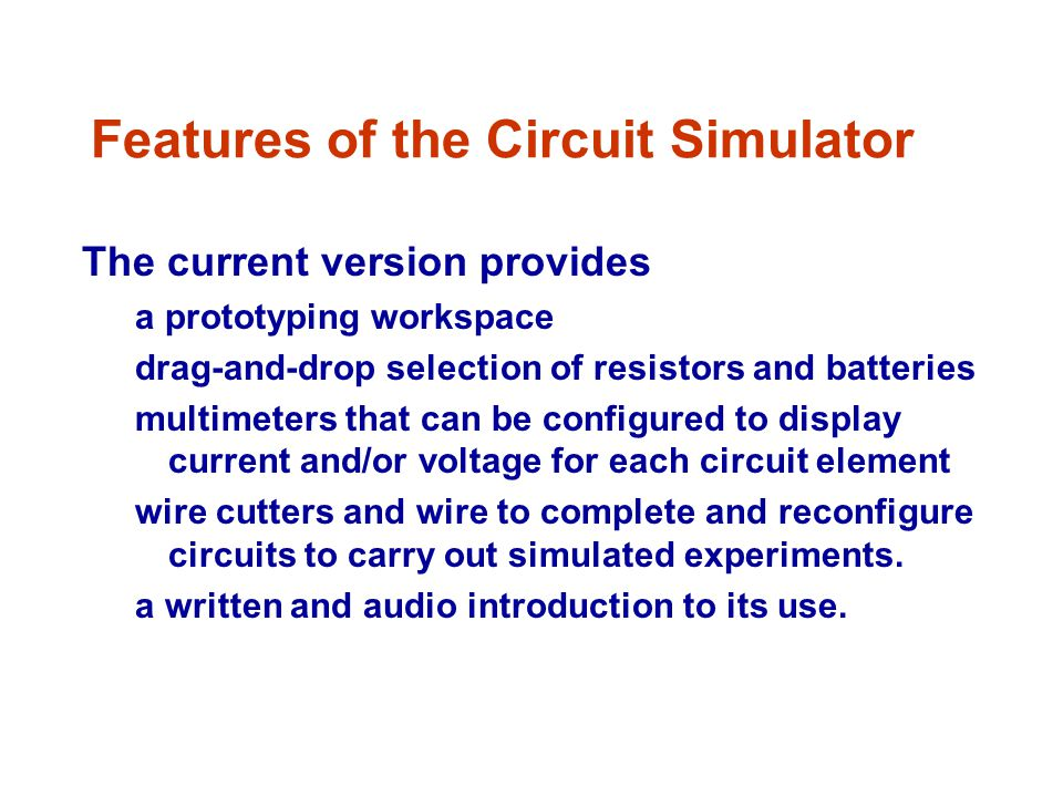 Features of the Circuit Simulator The current version provides a prototyping workspace drag-and-drop selection of resistors and batteries multimeters that can be configured to display current and/or voltage for each circuit element wire cutters and wire to complete and reconfigure circuits to carry out simulated experiments.