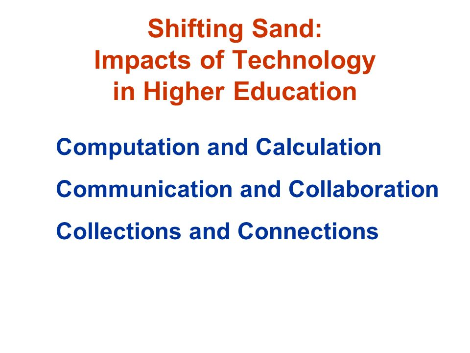 Shifting Sand: Impacts of Technology in Higher Education Computation and Calculation Communication and Collaboration Collections and Connections