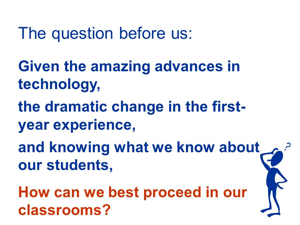 Given the amazing advances in technology, the dramatic change in the first- year experience, and knowing what we know about our students, How can we best proceed in our classrooms.
