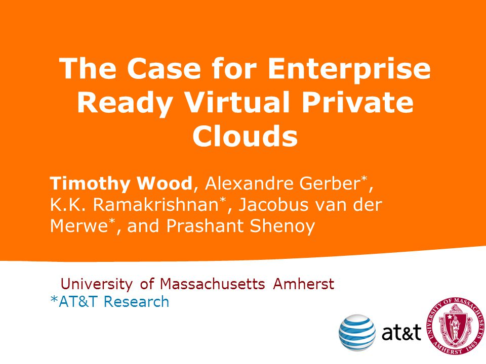 The Case for Enterprise Ready Virtual Private Clouds Timothy Wood, Alexandre Gerber *, K.K.
