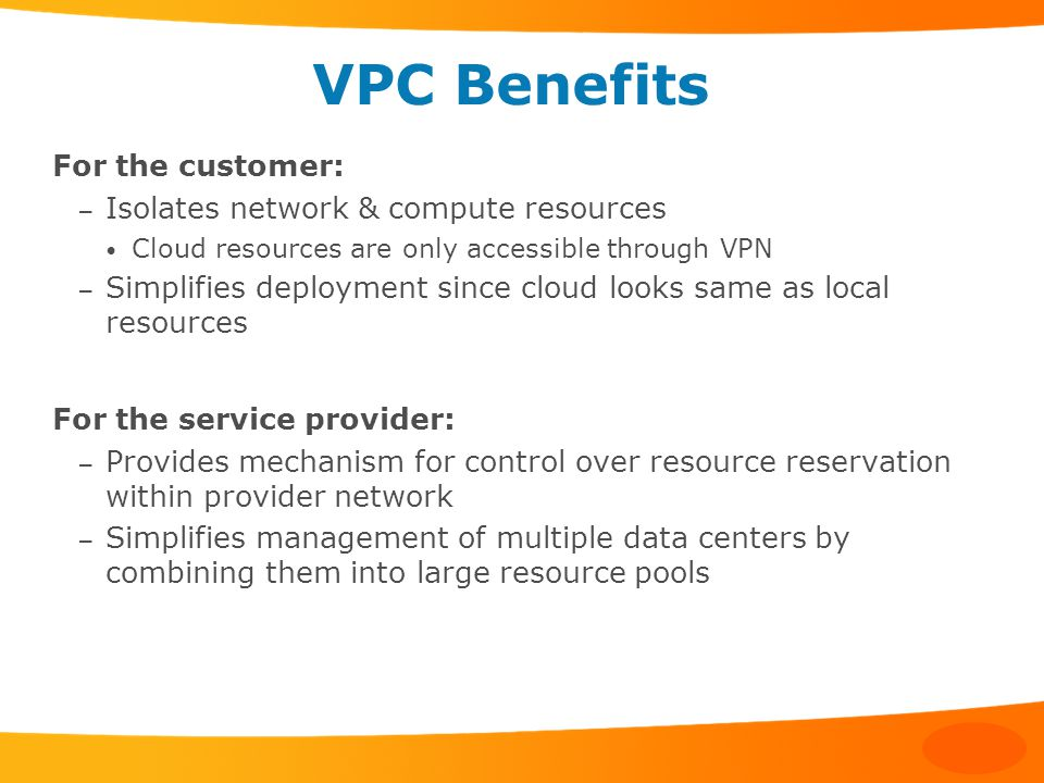 VPC Benefits For the customer: – Isolates network & compute resources Cloud resources are only accessible through VPN – Simplifies deployment since cloud looks same as local resources For the service provider: – Provides mechanism for control over resource reservation within provider network – Simplifies management of multiple data centers by combining them into large resource pools