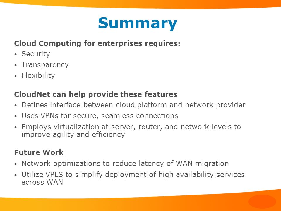 Summary Cloud Computing for enterprises requires: Security Transparency Flexibility CloudNet can help provide these features Defines interface between cloud platform and network provider Uses VPNs for secure, seamless connections Employs virtualization at server, router, and network levels to improve agility and efficiency Future Work Network optimizations to reduce latency of WAN migration Utilize VPLS to simplify deployment of high availability services across WAN