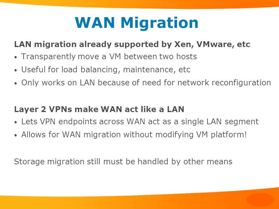 WAN Migration LAN migration already supported by Xen, VMware, etc Transparently move a VM between two hosts Useful for load balancing, maintenance, etc Only works on LAN because of need for network reconfiguration Layer 2 VPNs make WAN act like a LAN Lets VPN endpoints across WAN act as a single LAN segment Allows for WAN migration without modifying VM platform.