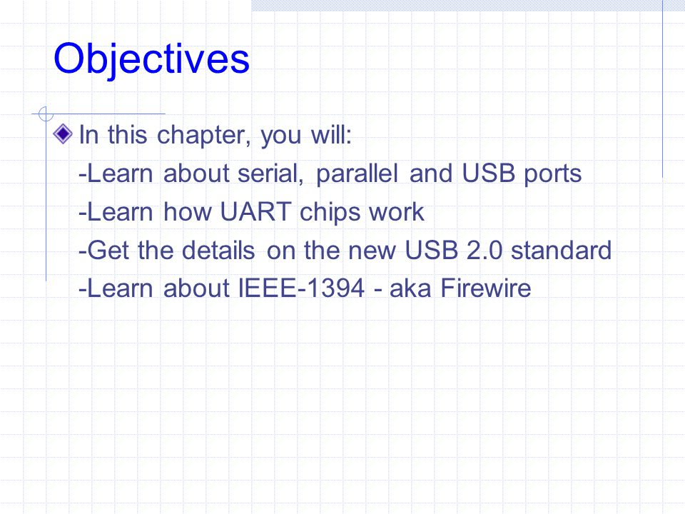 Objectives In this chapter, you will: -Learn about serial, parallel and USB ports -Learn how UART chips work -Get the details on the new USB 2.0 stand