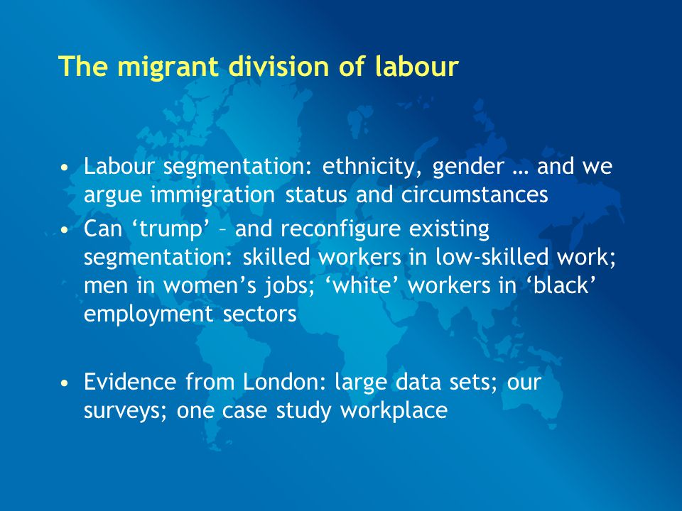 The migrant division of labour Labour segmentation: ethnicity, gender … and we argue immigration status and circumstances Can 'trump' – and reconfigure existing segmentation: skilled workers in low-skilled work; men in women's jobs; 'white' workers in 'black' employment sectors Evidence from London: large data sets; our surveys; one case study workplace