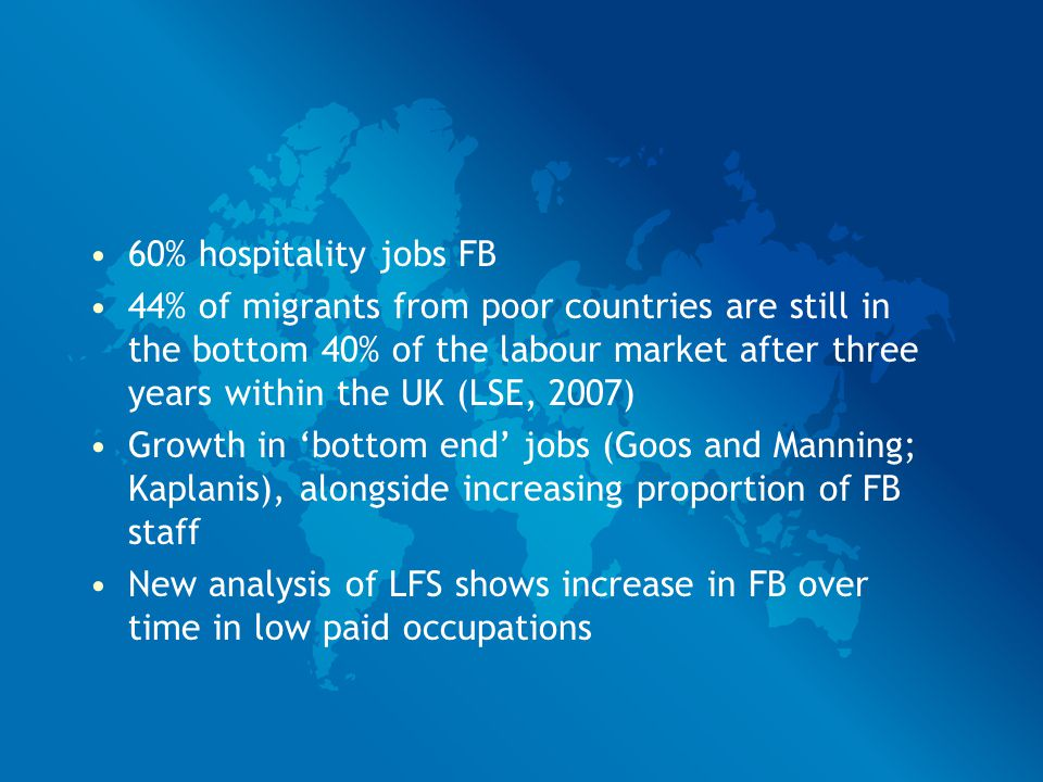 60% hospitality jobs FB 44% of migrants from poor countries are still in the bottom 40% of the labour market after three years within the UK (LSE, 2007) Growth in 'bottom end' jobs (Goos and Manning; Kaplanis), alongside increasing proportion of FB staff New analysis of LFS shows increase in FB over time in low paid occupations
