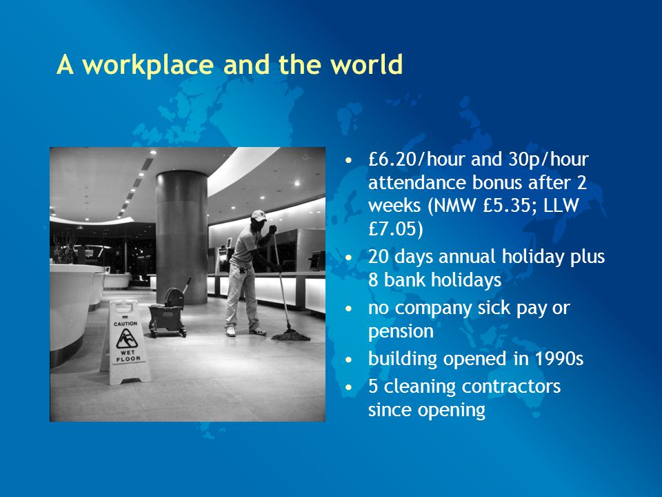 A workplace and the world £6.20/hour and 30p/hour attendance bonus after 2 weeks (NMW £5.35; LLW £7.05) 20 days annual holiday plus 8 bank holidays no company sick pay or pension building opened in 1990s 5 cleaning contractors since opening