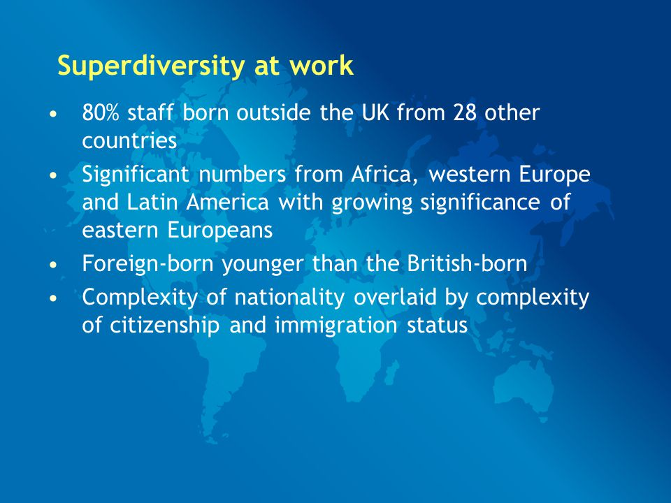 80% staff born outside the UK from 28 other countries Significant numbers from Africa, western Europe and Latin America with growing significance of eastern Europeans Foreign-born younger than the British-born Complexity of nationality overlaid by complexity of citizenship and immigration status Superdiversity at work