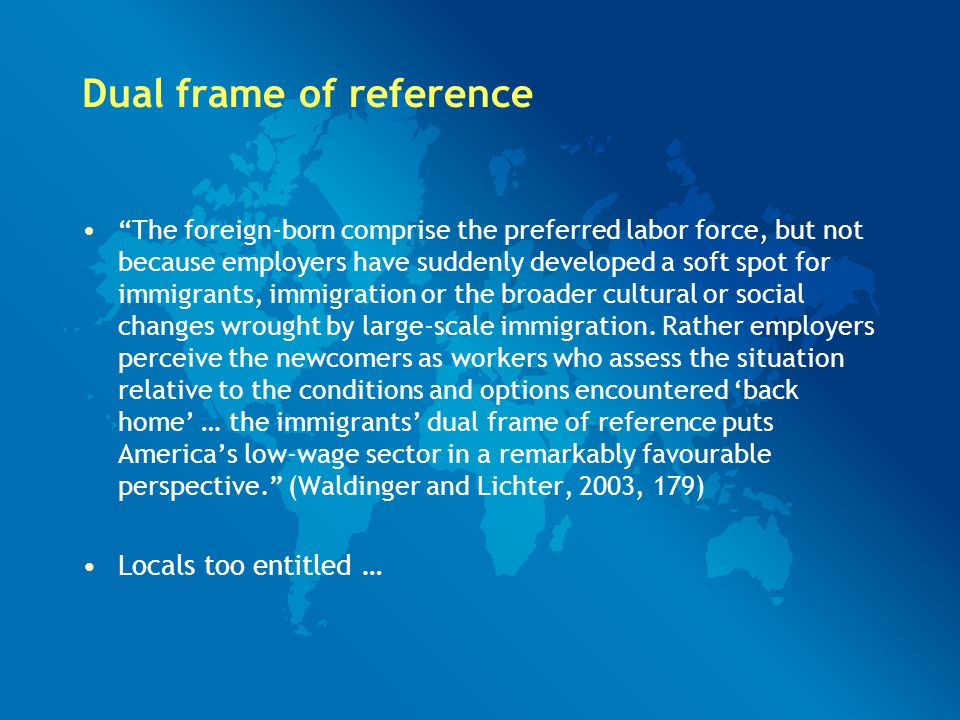 Dual frame of reference The foreign-born comprise the preferred labor force, but not because employers have suddenly developed a soft spot for immigrants, immigration or the broader cultural or social changes wrought by large-scale immigration.