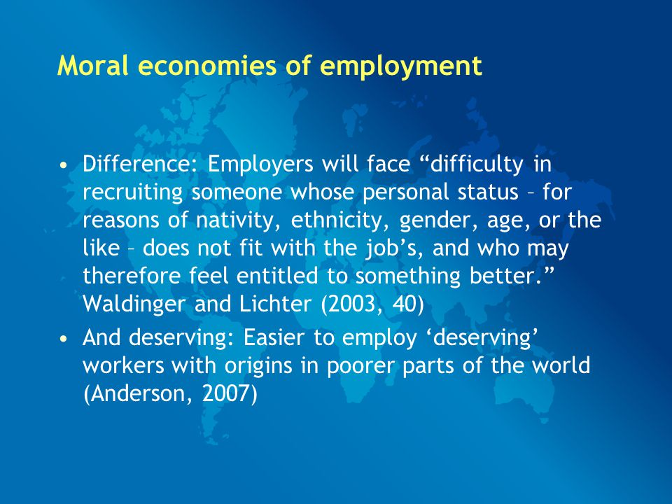 Moral economies of employment Difference: Employers will face difficulty in recruiting someone whose personal status – for reasons of nativity, ethnicity, gender, age, or the like – does not fit with the job's, and who may therefore feel entitled to something better. Waldinger and Lichter (2003, 40) And deserving: Easier to employ 'deserving' workers with origins in poorer parts of the world (Anderson, 2007)