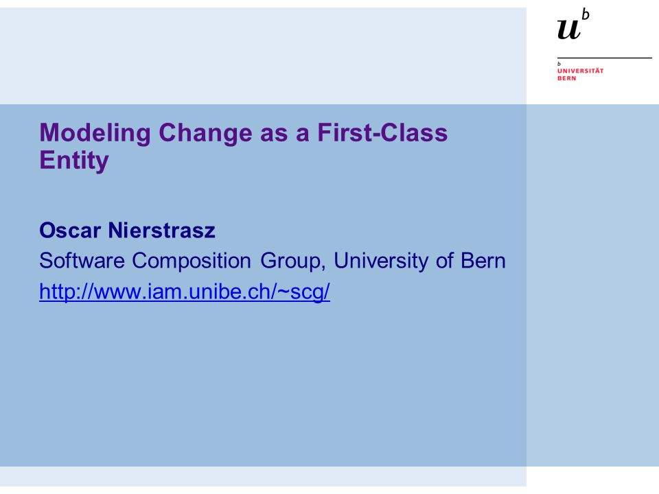 Modeling Change as a First-Class Entity Oscar Nierstrasz Software Composition Group, University of Bern http://www.iam.unibe.ch/~scg/