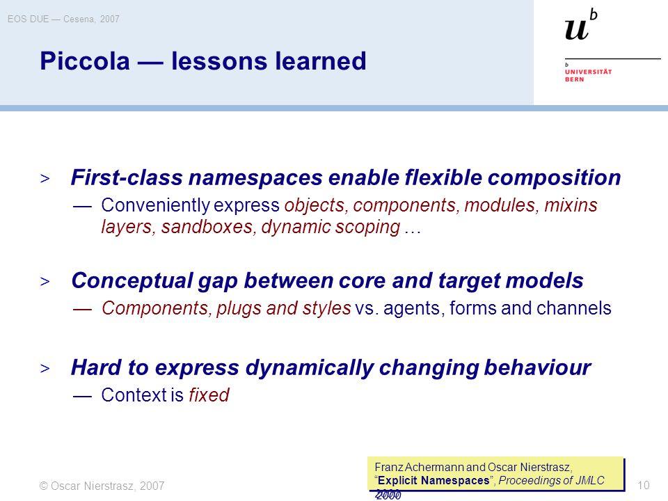 "© Oscar Nierstrasz, 2007 EOS DUE — Cesena, 2007 10 Franz Achermann and Oscar Nierstrasz, ""Explicit Namespaces"", Proceedings of JMLC 2000 Piccola — les"