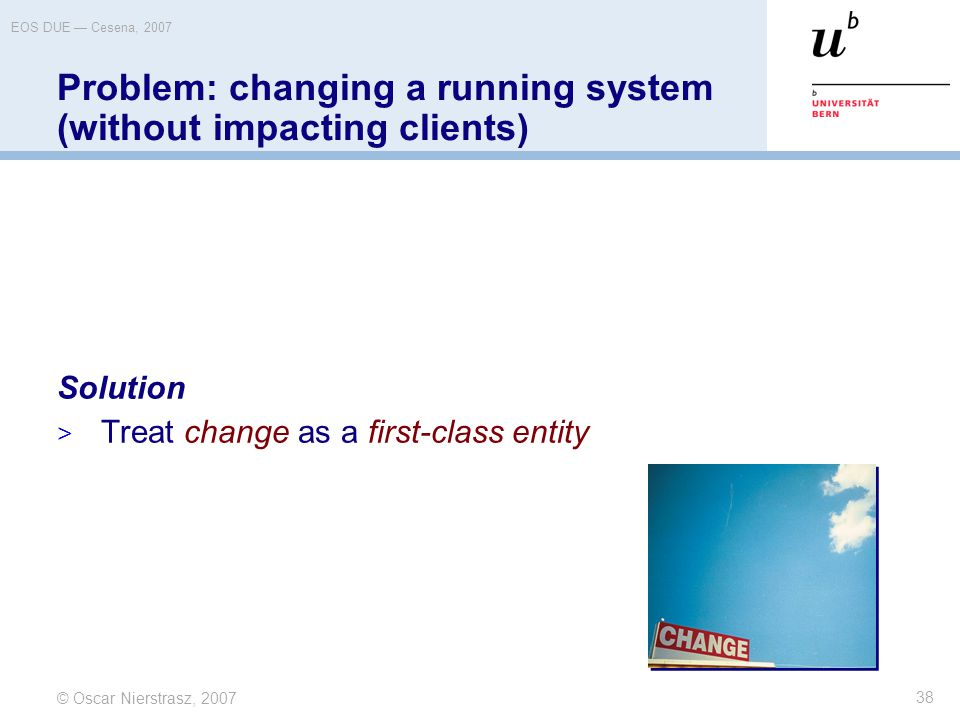 © Oscar Nierstrasz, 2007 EOS DUE — Cesena, 2007 38 Problem: changing a running system (without impacting clients) Solution  Treat change as a first-c