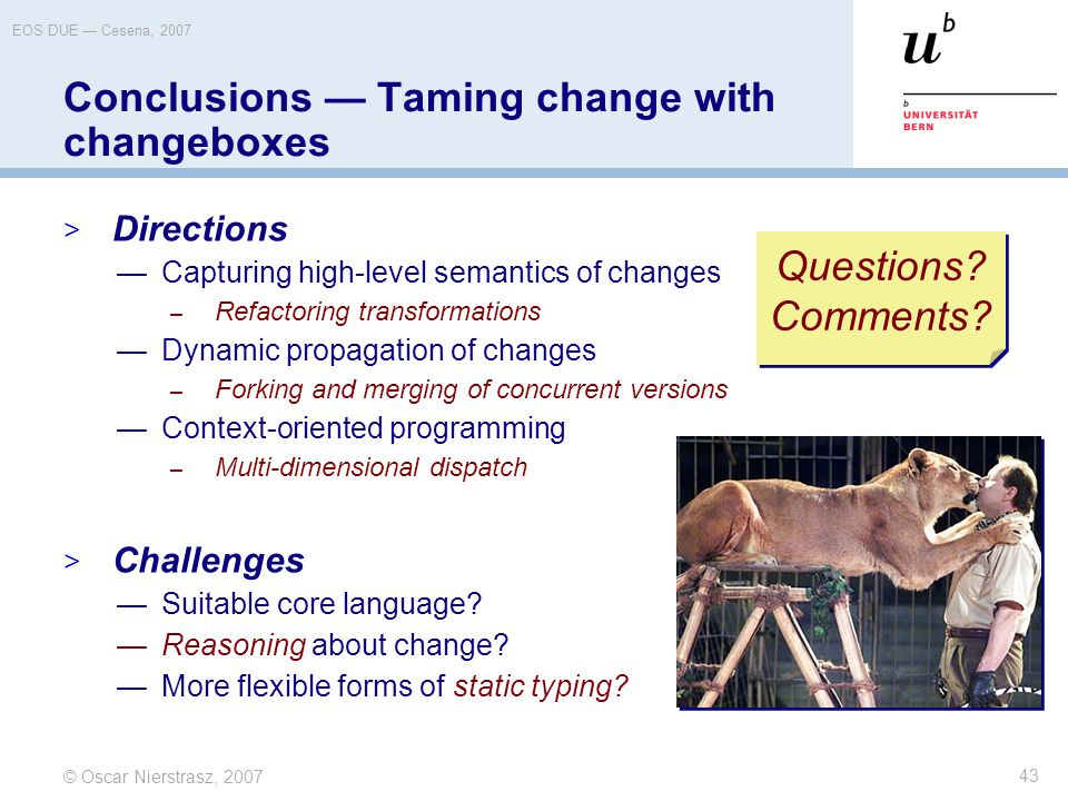 © Oscar Nierstrasz, 2007 EOS DUE — Cesena, 2007 43 Conclusions — Taming change with changeboxes  Directions —Capturing high-level semantics of changes – Refactoring transformations —Dynamic propagation of changes – Forking and merging of concurrent versions —Context-oriented programming – Multi-dimensional dispatch  Challenges —Suitable core language.