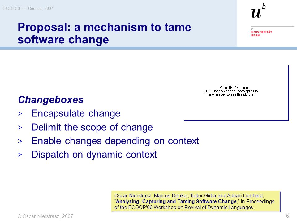 © Oscar Nierstrasz, 2007 EOS DUE — Cesena, 2007 6 Proposal: a mechanism to tame software change Changeboxes  Encapsulate change  Delimit the scope of change  Enable changes depending on context  Dispatch on dynamic context Oscar Nierstrasz, Marcus Denker, Tudor Gîrba and Adrian Lienhard, Analyzing, Capturing and Taming Software Change, In Proceedings of the ECOOP 06 Workshop on Revival of Dynamic Languages.
