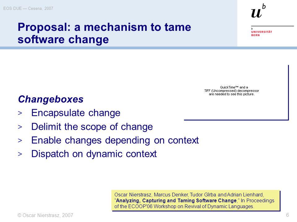© Oscar Nierstrasz, 2007 EOS DUE — Cesena, 2007 6 Proposal: a mechanism to tame software change Changeboxes  Encapsulate change  Delimit the scope o