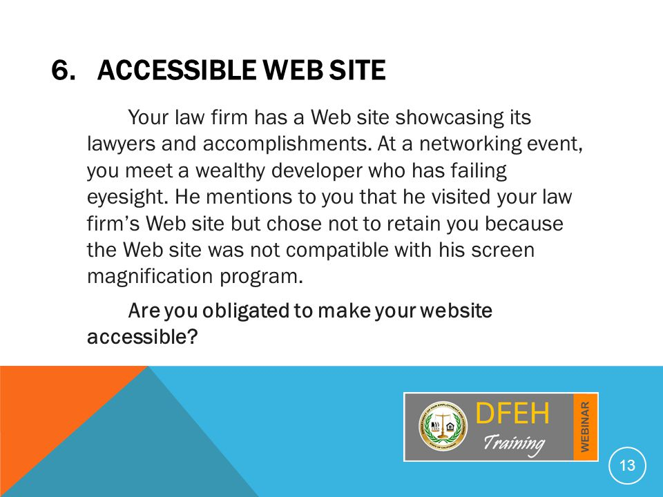 6. ACCESSIBLE WEB SITE Your law firm has a Web site showcasing its lawyers and accomplishments.