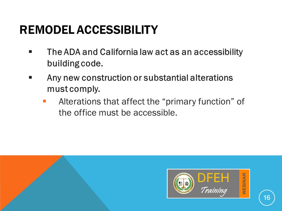 REMODEL ACCESSIBILITY  The ADA and California law act as an accessibility building code.  Any new construction or substantial alterations must compl