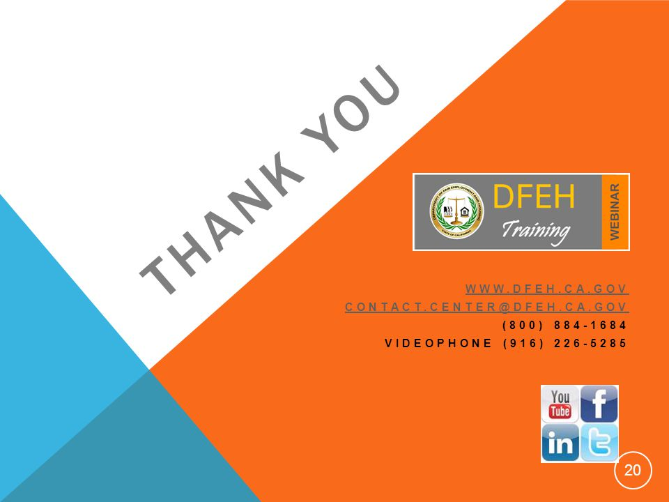 THANK YOU WWW.DFEH.CA.GOV CONTACT.CENTER@DFEH.CA.GOV (800) 884-1684 VIDEOPHONE (916) 226-5285 20