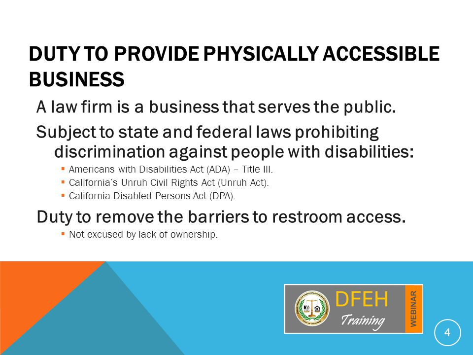 DUTY TO PROVIDE PHYSICALLY ACCESSIBLE BUSINESS A law firm is a business that serves the public. Subject to state and federal laws prohibiting discrimi