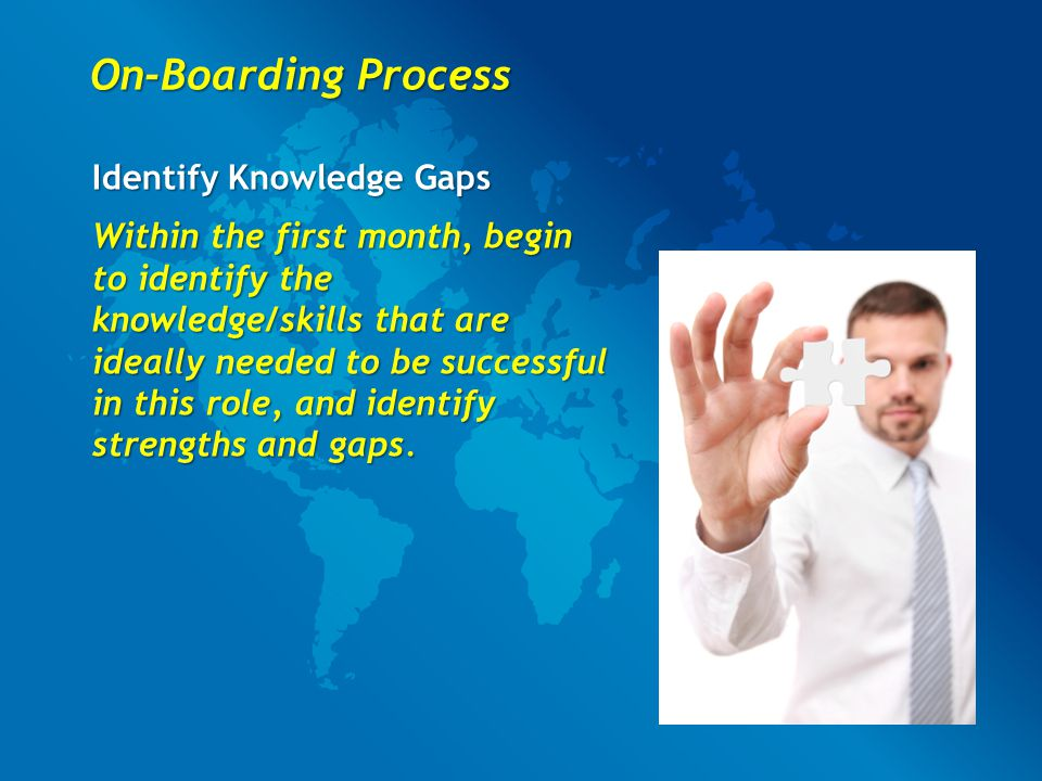 On-Boarding Process Identify Knowledge Gaps Within the first month, begin to identify the knowledge/skills that are ideally needed to be successful in