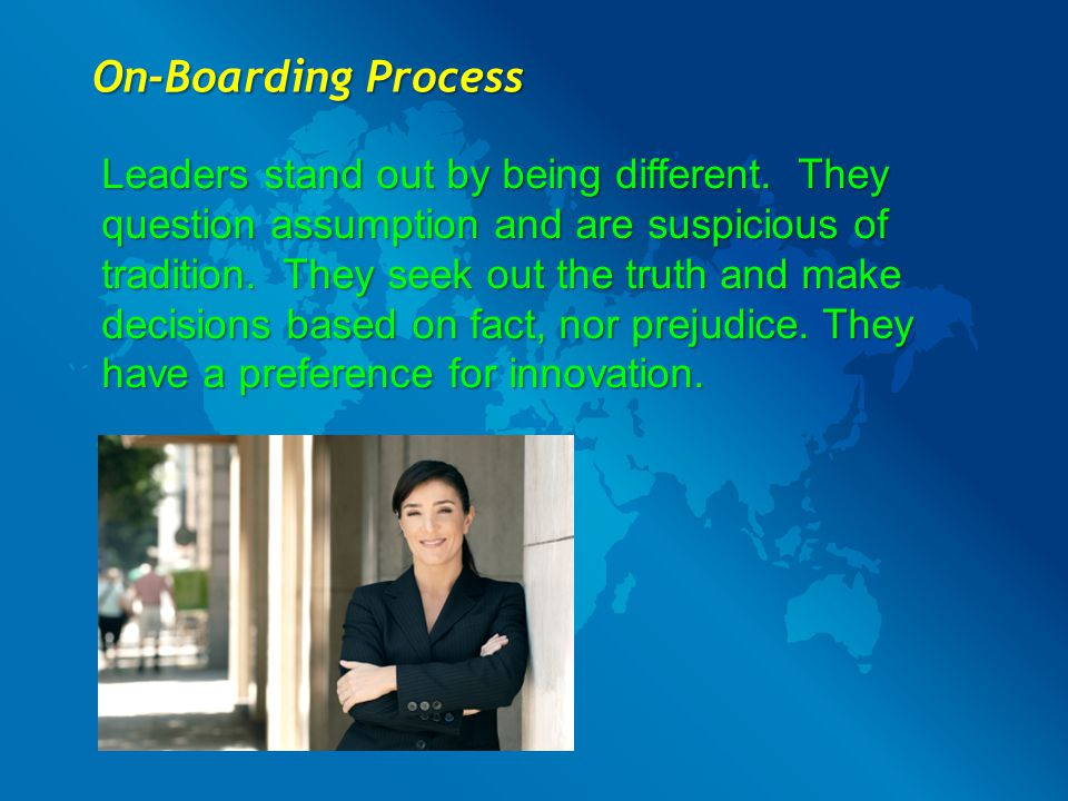 On-Boarding Process Leaders stand out by being different. They question assumption and are suspicious of tradition. They seek out the truth and make d
