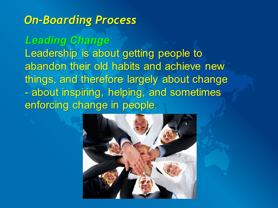 On-Boarding Process Leading Change Leadership is about getting people to abandon their old habits and achieve new things, and therefore largely about