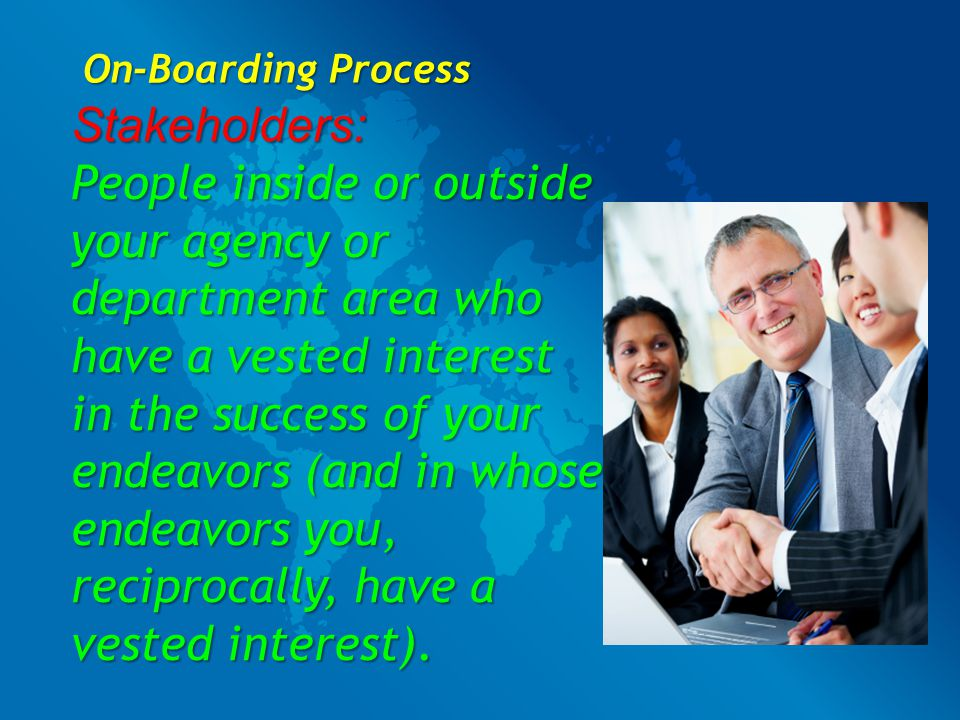 On-Boarding Process Stakeholders: People inside or outside your agency or department area who have a vested interest in the success of your endeavors