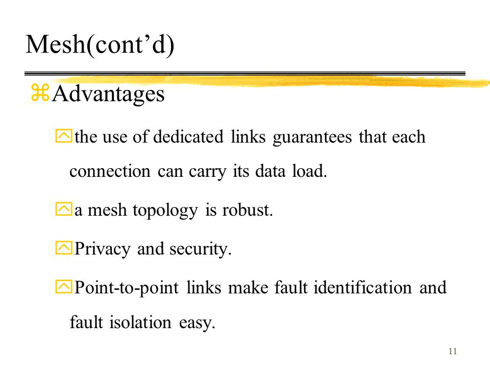 11 Mesh(cont'd) zAdvantages ythe use of dedicated links guarantees that each connection can carry its data load. ya mesh topology is robust. yPrivacy
