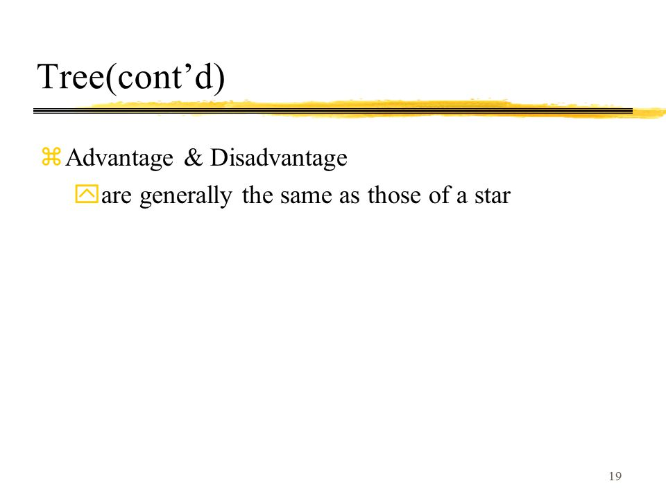 19 Tree(cont'd) zAdvantage & Disadvantage yare generally the same as those of a star