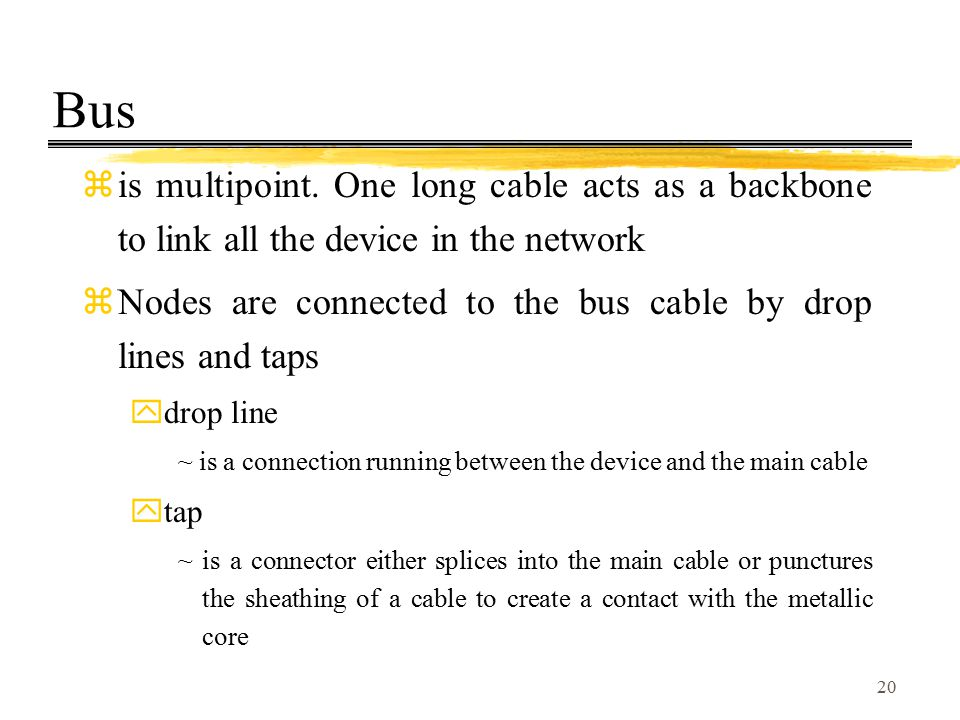 20 Bus zis multipoint. One long cable acts as a backbone to link all the device in the network zNodes are connected to the bus cable by drop lines and