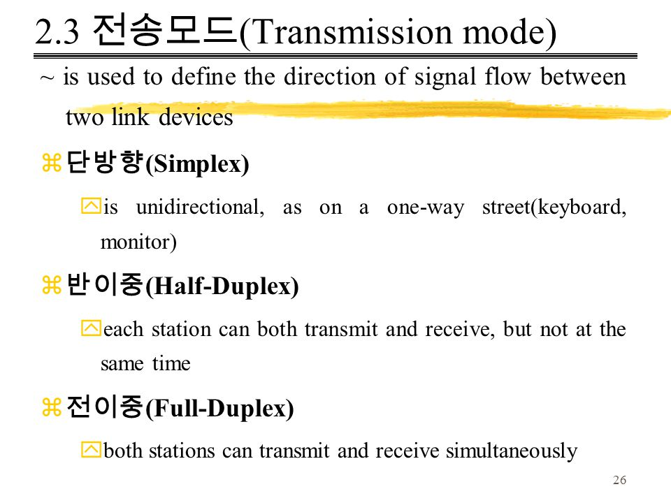 26 2.3 전송모드 (Transmission mode) ~ is used to define the direction of signal flow between two link devices z 단방향 (Simplex) yis unidirectional, as on a