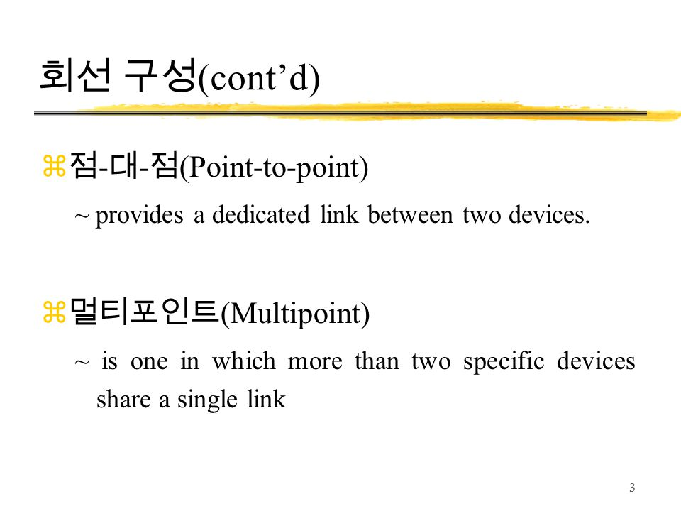 3 회선 구성 (cont'd) z 점 - 대 - 점 (Point-to-point) ~ provides a dedicated link between two devices. z 멀티포인트 (Multipoint) ~ is one in which more than two sp