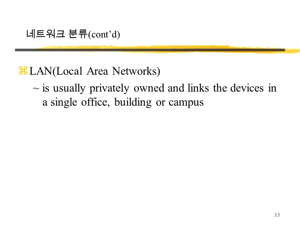 33 zLAN(Local Area Networks) ~ is usually privately owned and links the devices in a single office, building or campus 네트워크 분류 (cont'd)