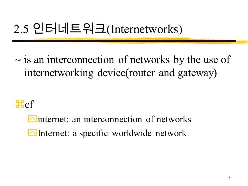 40 2.5 인터네트워크 (Internetworks) ~ is an interconnection of networks by the use of internetworking device(router and gateway) zcf yinternet: an interconnection of networks yInternet: a specific worldwide network
