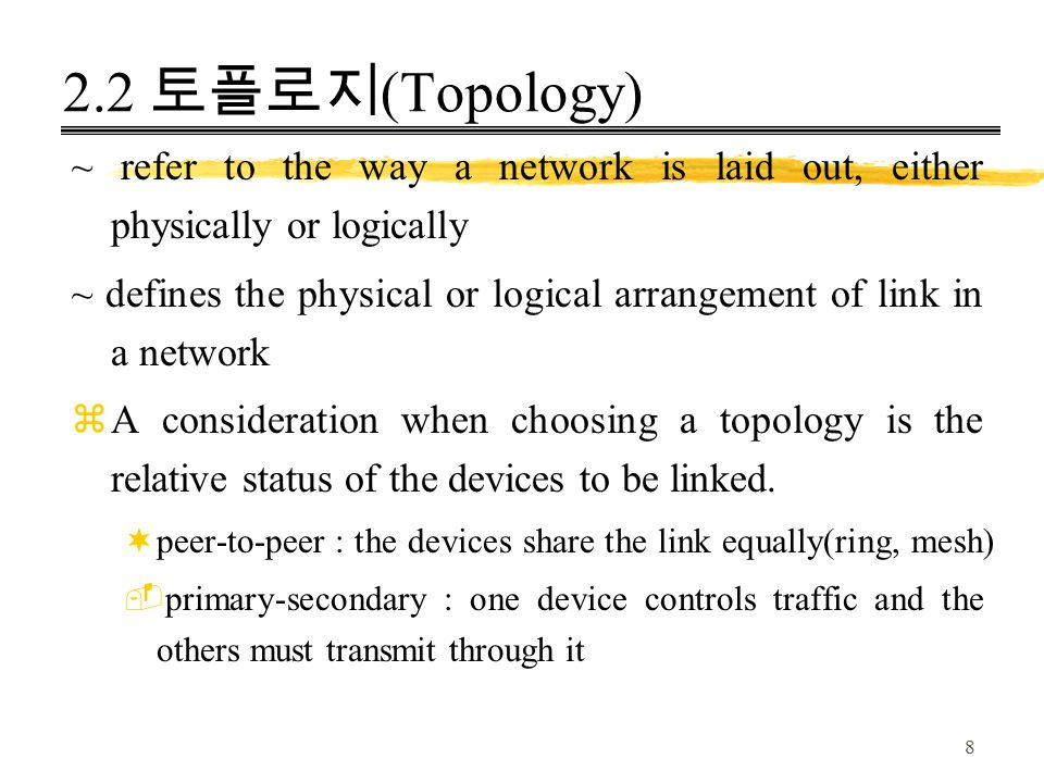 8 2.2 토플로지 (Topology) ~ refer to the way a network is laid out, either physically or logically ~ defines the physical or logical arrangement of link i