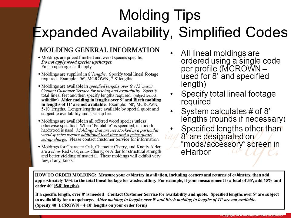Molding Tips Expanded Availability, Simplified Codes All lineal moldings are ordered using a single code per profile (MCROWN – used for 8' and specified length) Specify total lineal footage required System calculates # of 8' lengths (rounds if necessary) Specified lengths other than 8' are designated on mods/accessory screen in eHarbor