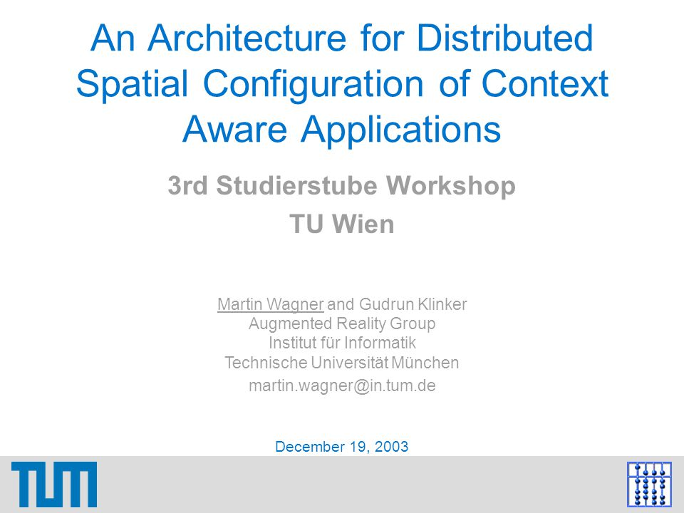 December 19, 2003Martin Wagner: An Architecture for Distributed Spatial Configuration of Context Aware Applications12 Configuration Architecture: Components Sensors: Read low-level data influenced by the user's current state; may need to be configured; are both on user's mobile client and in the environment Context Estimation: Read sensor data and estimate high-level contextual information; may need to be configured; are both on user's mobile client and in the environment Application: Performs certain task for the user; behavior influenced by current context Config Data: Store configuration data for specific context tuples, reconfigure sensor and context estimation components accordingly