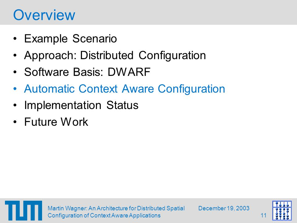 December 19, 2003Martin Wagner: An Architecture for Distributed Spatial Configuration of Context Aware Applications11 Overview Example Scenario Approach: Distributed Configuration Software Basis: DWARF Automatic Context Aware Configuration Implementation Status Future Work