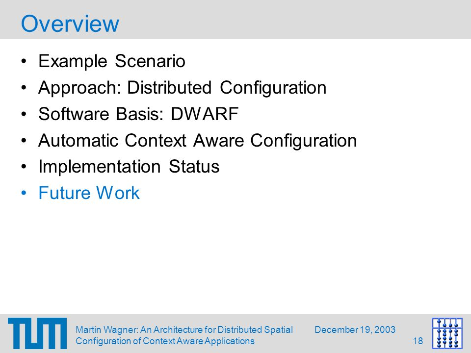 December 19, 2003Martin Wagner: An Architecture for Distributed Spatial Configuration of Context Aware Applications18 Overview Example Scenario Approach: Distributed Configuration Software Basis: DWARF Automatic Context Aware Configuration Implementation Status Future Work